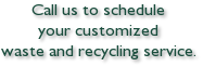 Call us to scheduleyour customizedwaste and recycling service.